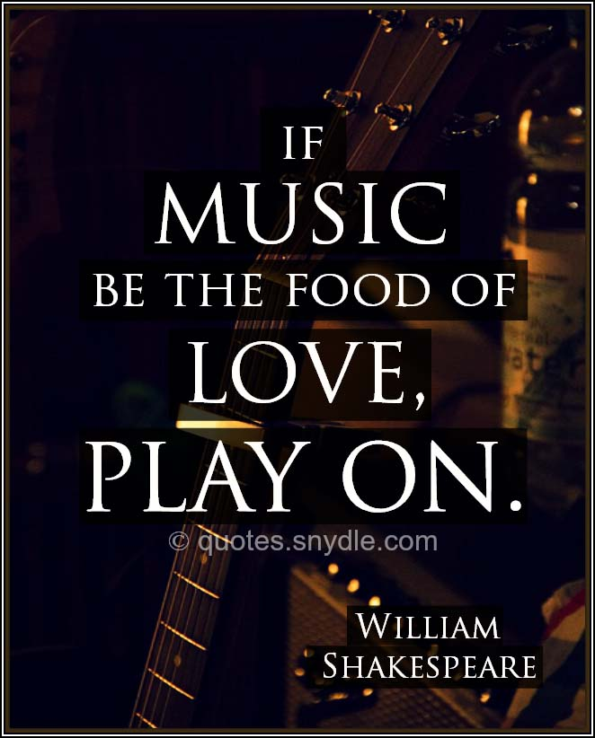 """If music be the food of love, play on."" - William Shakespeare"
